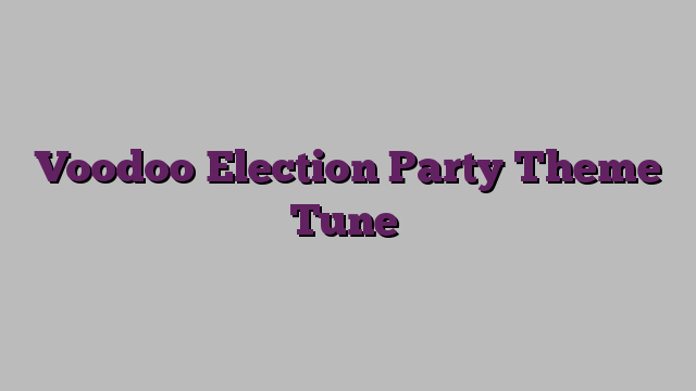 Voodoo Election Party Theme Tune